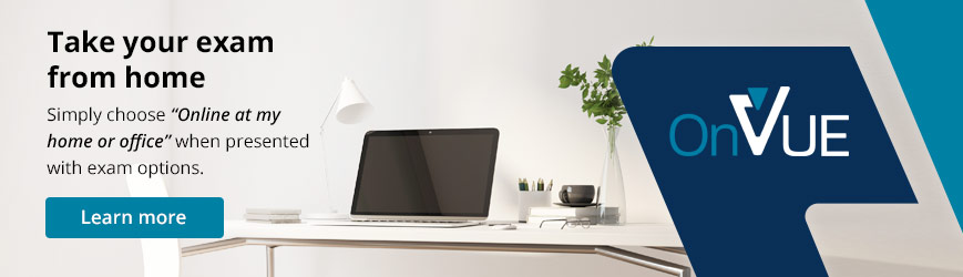 Take your exam from home, simply register and select the option to take your exam from home or work. It's that simple. Click here to learn more.